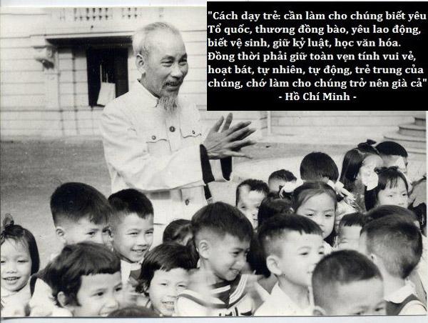 """""""Cách dạy trẻ: cần làm cho chúng biết yêu Tổ quốc, thương đồng bào, yêu lao động, biết vệ sinh, giữ kỷ luật, học văn hóa. Đồng thời phải giữ toàn vẹn tính vui vẻ, hoạt bát, tự nhiên, tự động, trẻ trung của chúng, chớ làm cho chúng trở nên già cả"""""""